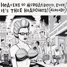 Heavens to murgatroyd even its thee headcoats already